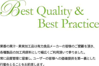 Best Quality & Best Practice 果香の果汁・果実加工品は有力食品メーカーの皆様のご愛顧を頂き、各種製品の加工用原料として幅広くご利用頂いて参りました。常に品質管理に留意し、ユーザーの皆様への価値提供を第一義とした行動をとることをお約束します。